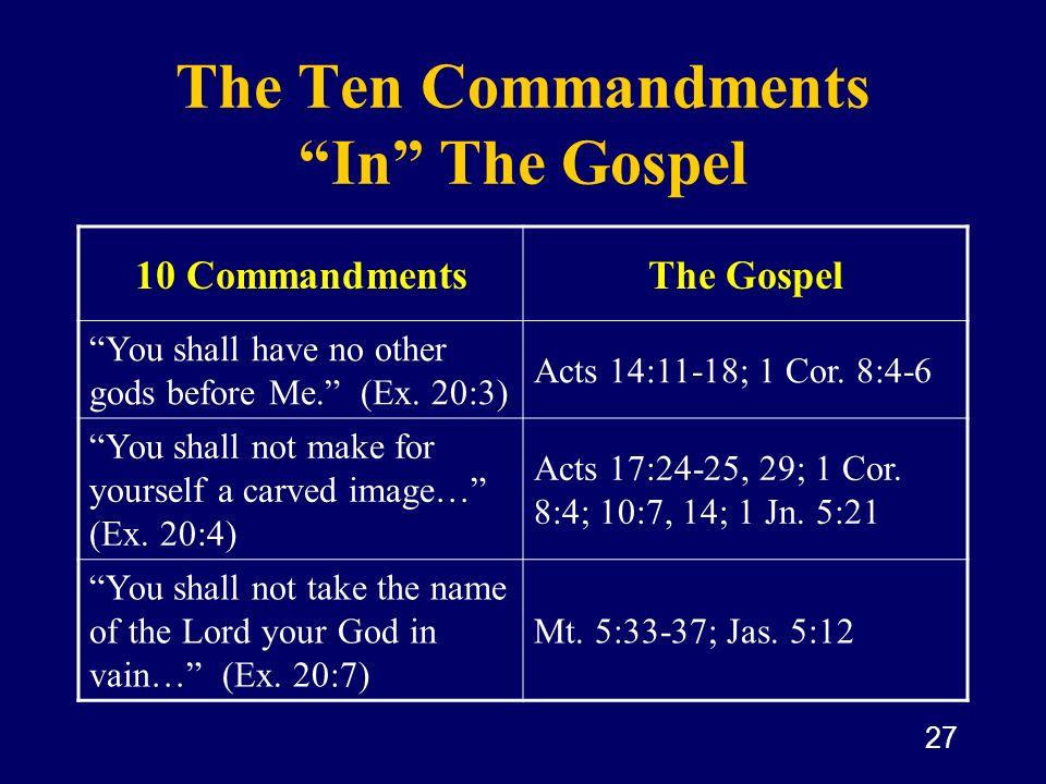 27 The Ten Commandments In The Gospel 10 CommandmentsThe Gospel You shall have no other gods before Me. (Ex. 20:3) Acts 14:11-18; 1 Cor. 8:4-6 You sha