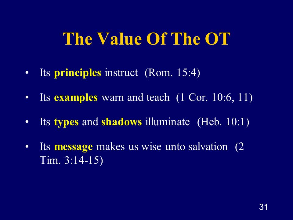 31 The Value Of The OT Its principles instruct (Rom. 15:4) Its examples warn and teach (1 Cor. 10:6, 11) Its types and shadows illuminate (Heb. 10:1)