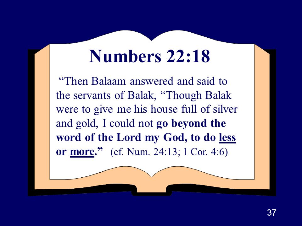 37 Numbers 22:18 Then Balaam answered and said to the servants of Balak, Though Balak were to give me his house full of silver and gold, I could not g
