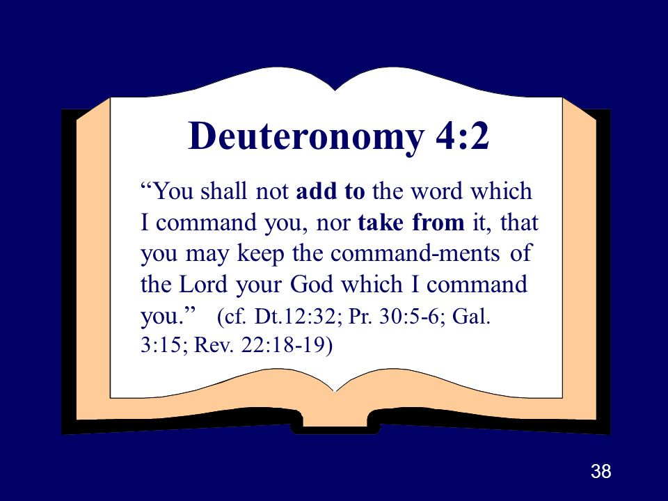 38 Deuteronomy 4:2 You shall not add to the word which I command you, nor take from it, that you may keep the command-ments of the Lord your God which