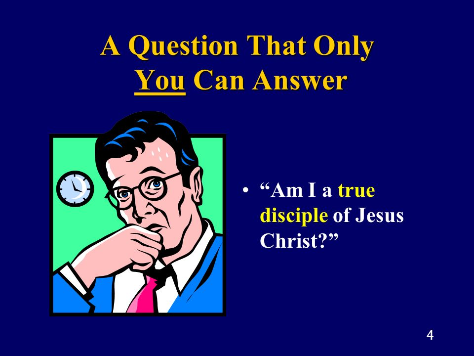 4 A Question That Only You Can Answer Am I a true disciple of Jesus Christ?