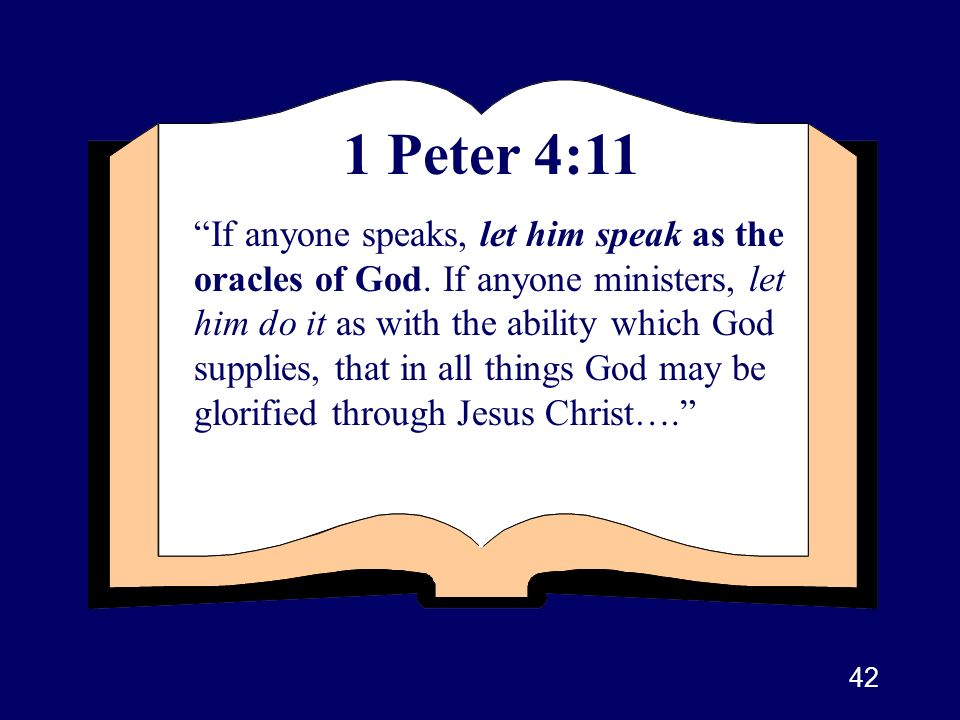 42 1 Peter 4:11 If anyone speaks, let him speak as the oracles of God. If anyone ministers, let him do it as with the ability which God supplies, that