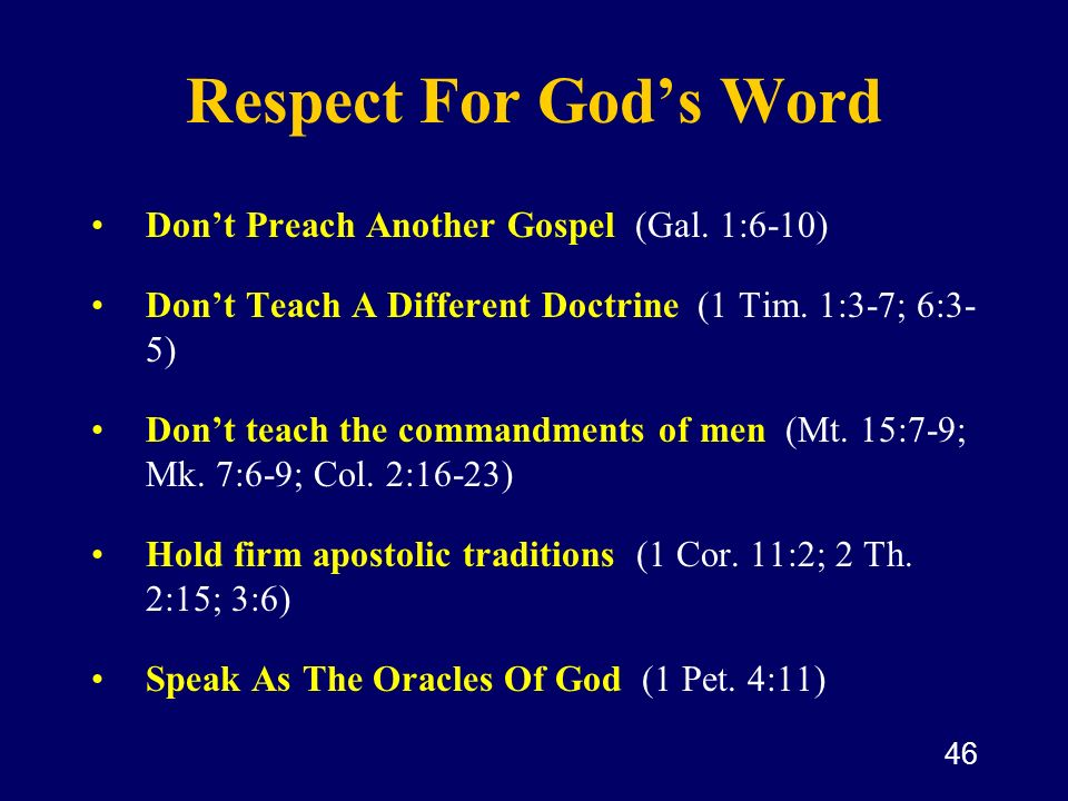 46 Respect For Gods Word Dont Preach Another Gospel (Gal. 1:6-10) Dont Teach A Different Doctrine (1 Tim. 1:3-7; 6:3- 5) Dont teach the commandments o