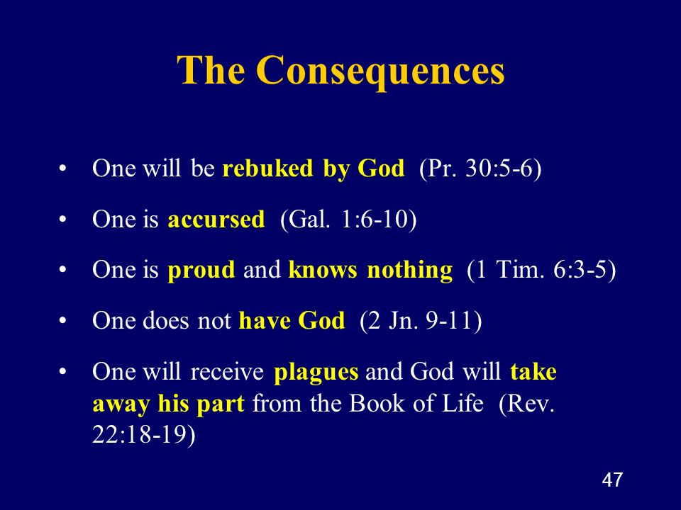 47 The Consequences One will be rebuked by God (Pr. 30:5-6) One is accursed (Gal. 1:6-10) One is proud and knows nothing (1 Tim. 6:3-5) One does not h