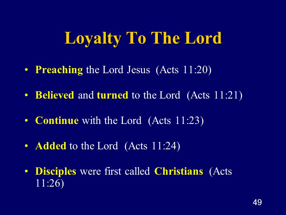49 Loyalty To The Lord Preaching the Lord Jesus (Acts 11:20) Believed and turned to the Lord (Acts 11:21) Continue with the Lord (Acts 11:23) Added to