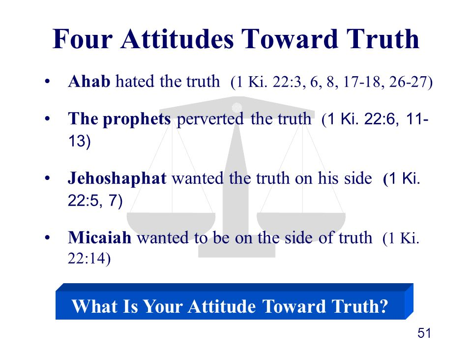 51 Ahab hated the truth (1 Ki. 22:3, 6, 8, 17-18, 26-27) The prophets perverted the truth ( 1 Ki. 22:6, 11- 13) Jehoshaphat wanted the truth on his si