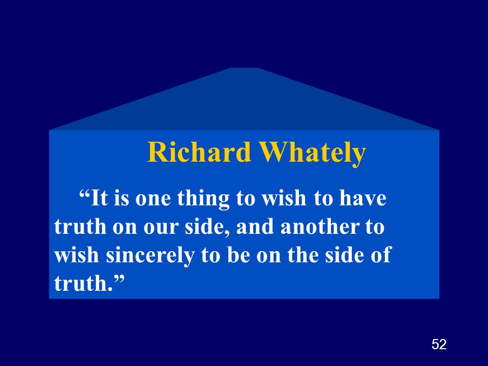 52 Richard Whately It is one thing to wish to have truth on our side, and another to wish sincerely to be on the side of truth.