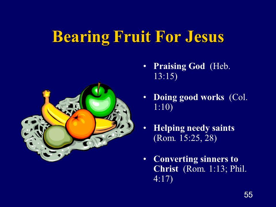 55 Bearing Fruit For Jesus Praising God (Heb. 13:15) Doing good works (Col. 1:10) Helping needy saints (Rom. 15:25, 28) Converting sinners to Christ (