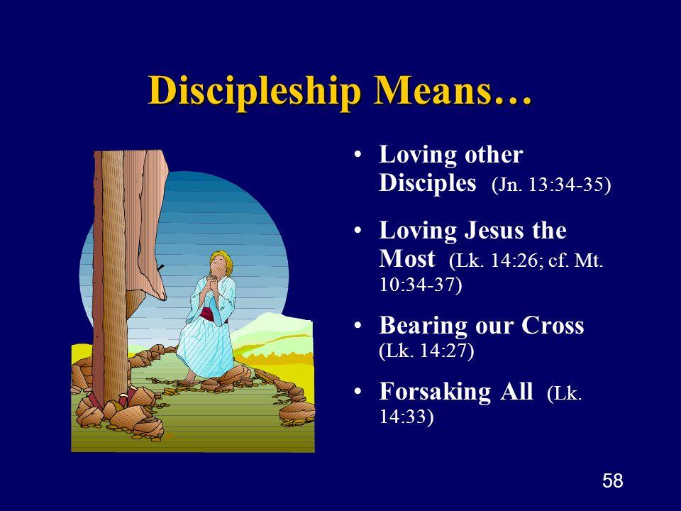 58 Discipleship Means… Loving other Disciples (Jn. 13:34-35) Loving Jesus the Most (Lk. 14:26; cf. Mt. 10:34-37) Bearing our Cross (Lk. 14:27) Forsaki
