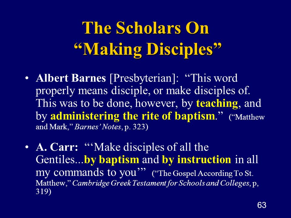 63 The Scholars On Making Disciples Albert Barnes [Presbyterian]: This word properly means disciple, or make disciples of. This was to be done, howeve