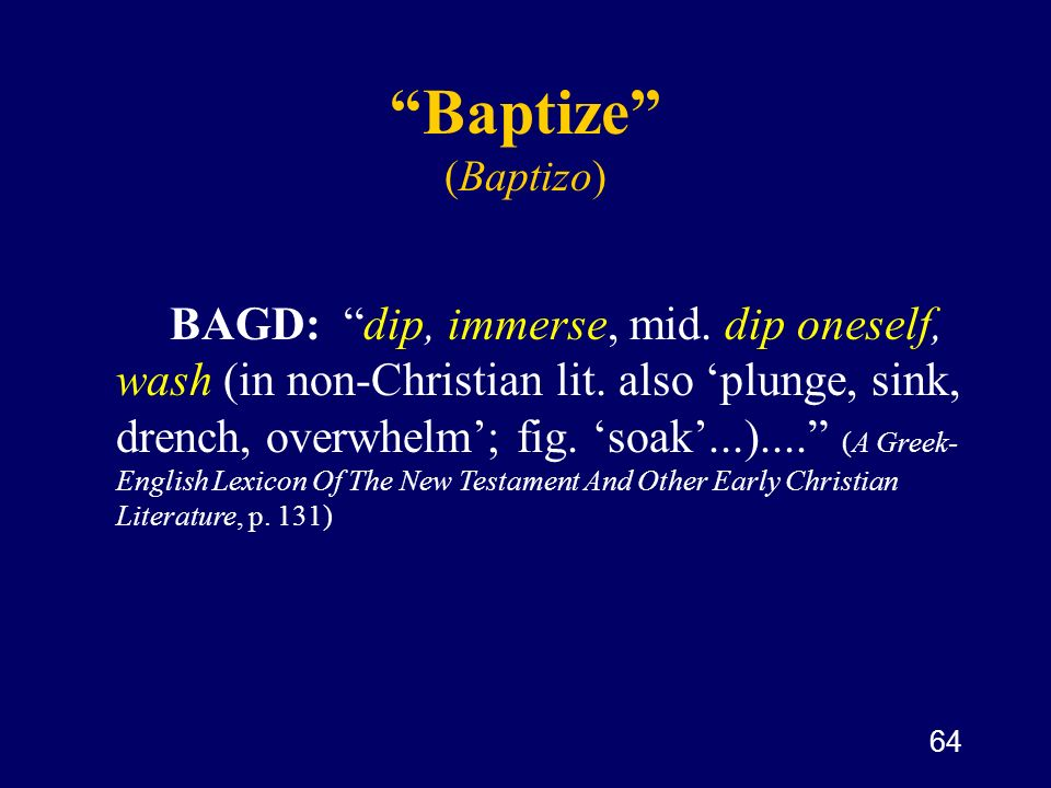 64 Baptize (Baptizo) BAGD: dip, immerse, mid. dip oneself, wash (in non-Christian lit. also plunge, sink, drench, overwhelm; fig. soak...).... (A Gree