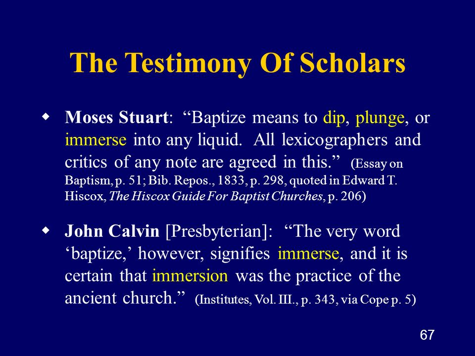 67 The Testimony Of Scholars Moses Stuart: Baptize means to dip, plunge, or immerse into any liquid. All lexicographers and critics of any note are ag