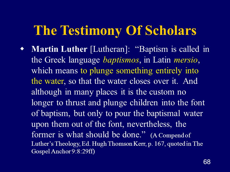 68 The Testimony Of Scholars Martin Luther [Lutheran]: Baptism is called in the Greek language baptismos, in Latin mersio, which means to plunge somet