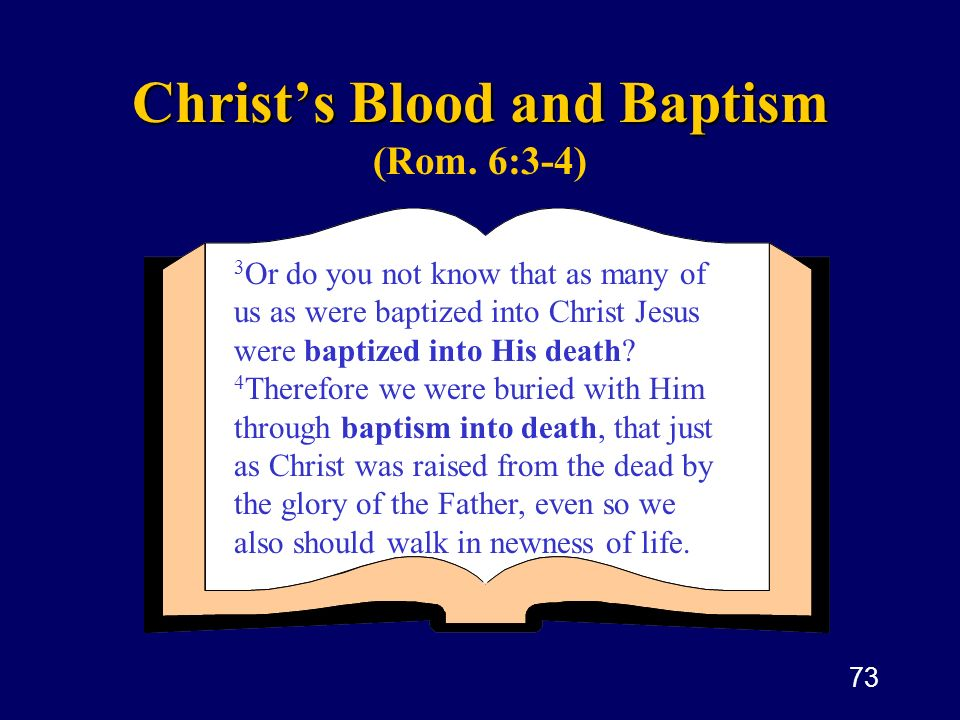 73 Christs Blood and Baptism Christs Blood and Baptism (Rom. 6:3-4) 3 Or do you not know that as many of us as were baptized into Christ Jesus were ba