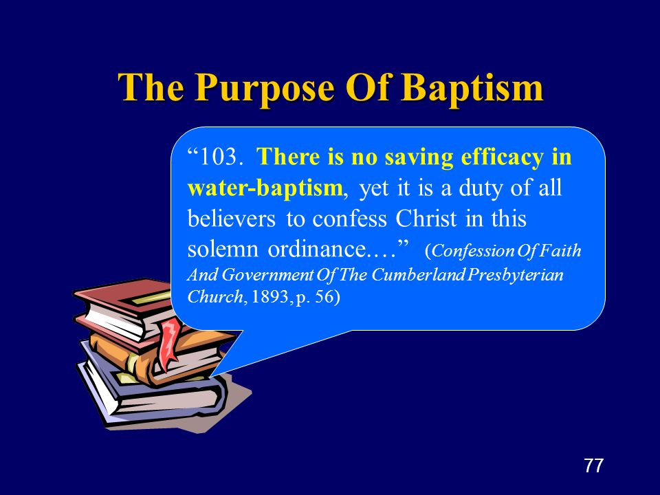 77 The Purpose Of Baptism 103. There is no saving efficacy in water-baptism, yet it is a duty of all believers to confess Christ in this solemn ordina