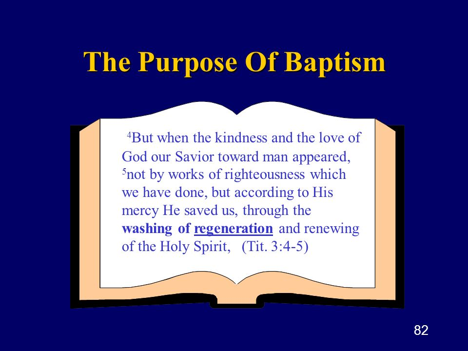 82 The Purpose Of Baptism 4 But when the kindness and the love of God our Savior toward man appeared, 5 not by works of righteousness which we have do