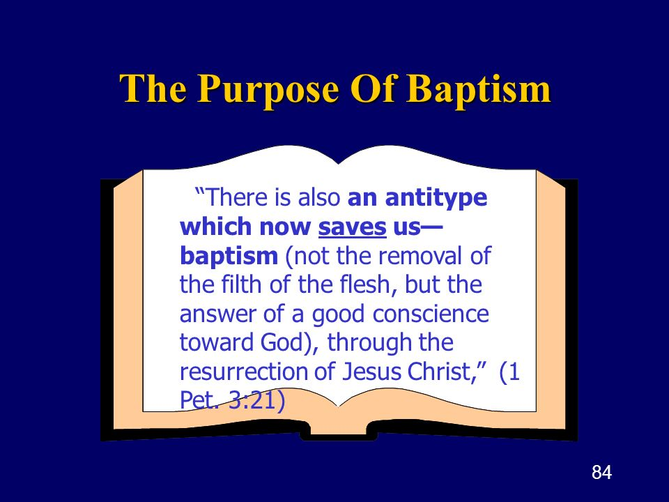 84 The Purpose Of Baptism There is also an antitype which now saves us baptism (not the removal of the filth of the flesh, but the answer of a good co