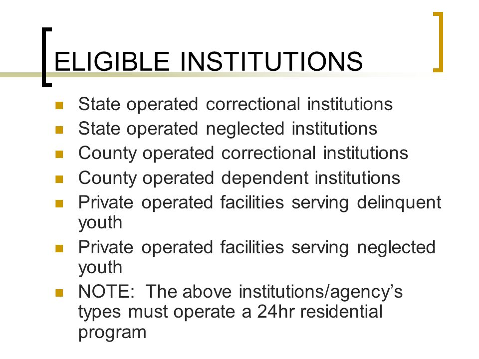 ELIGIBLE INSTITUTIONS State operated correctional institutions State operated neglected institutions County operated correctional institutions County