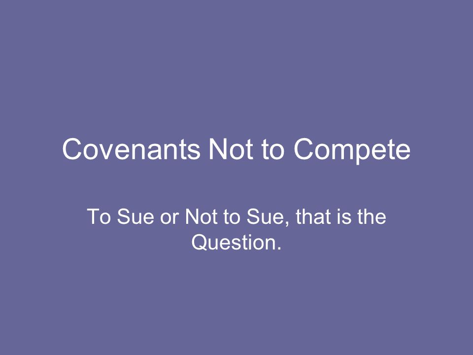 Covenants Not to Compete To Sue or Not to Sue, that is the Question.