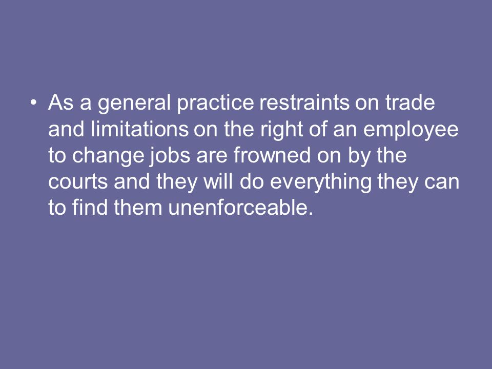 As a general practice restraints on trade and limitations on the right of an employee to change jobs are frowned on by the courts and they will do everything they can to find them unenforceable.