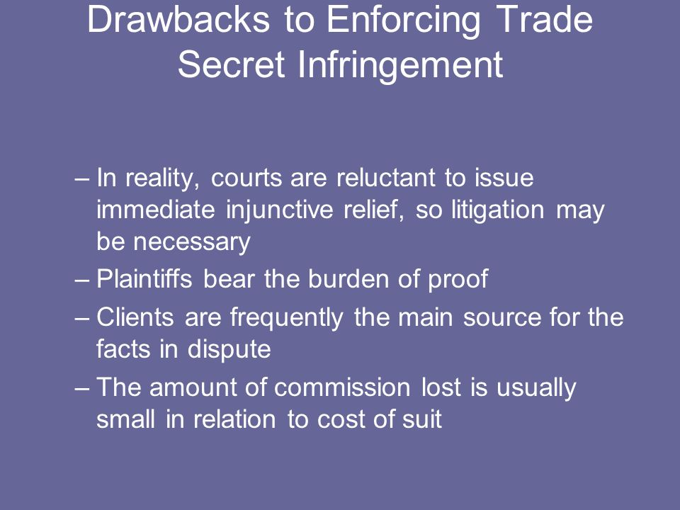 Drawbacks to Enforcing Trade Secret Infringement –In reality, courts are reluctant to issue immediate injunctive relief, so litigation may be necessary –Plaintiffs bear the burden of proof –Clients are frequently the main source for the facts in dispute –The amount of commission lost is usually small in relation to cost of suit