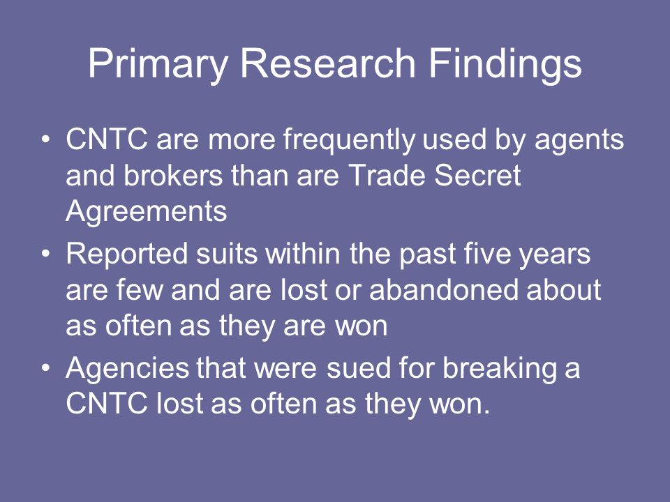 Primary Research Findings CNTC are more frequently used by agents and brokers than are Trade Secret Agreements Reported suits within the past five yea
