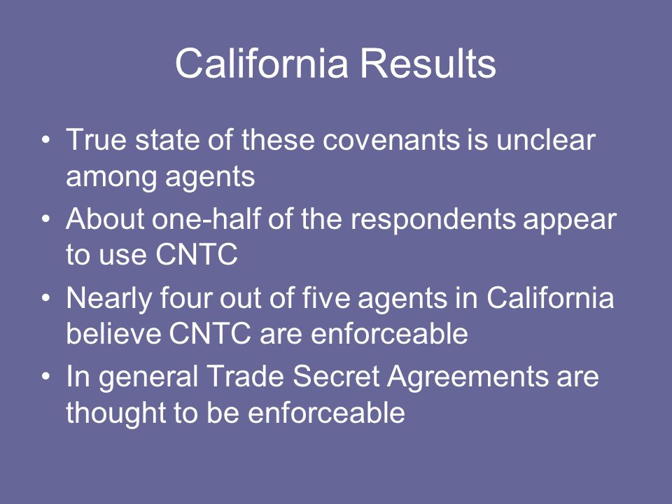 California Results True state of these covenants is unclear among agents About one-half of the respondents appear to use CNTC Nearly four out of five agents in California believe CNTC are enforceable In general Trade Secret Agreements are thought to be enforceable