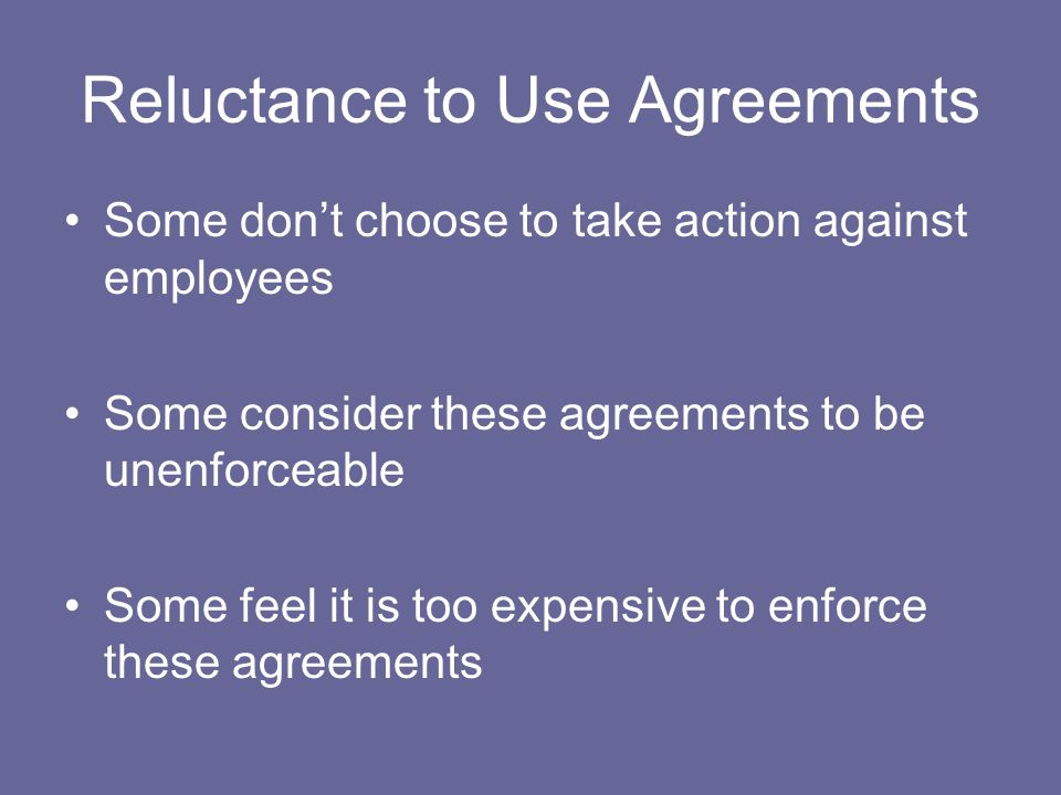 Reluctance to Use Agreements Some dont choose to take action against employees Some consider these agreements to be unenforceable Some feel it is too expensive to enforce these agreements