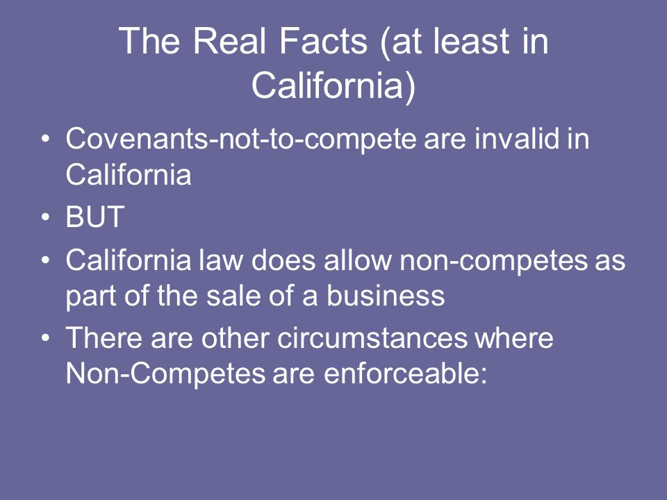 The Real Facts (at least in California) Covenants-not-to-compete are invalid in California BUT California law does allow non-competes as part of the sale of a business There are other circumstances where Non-Competes are enforceable: