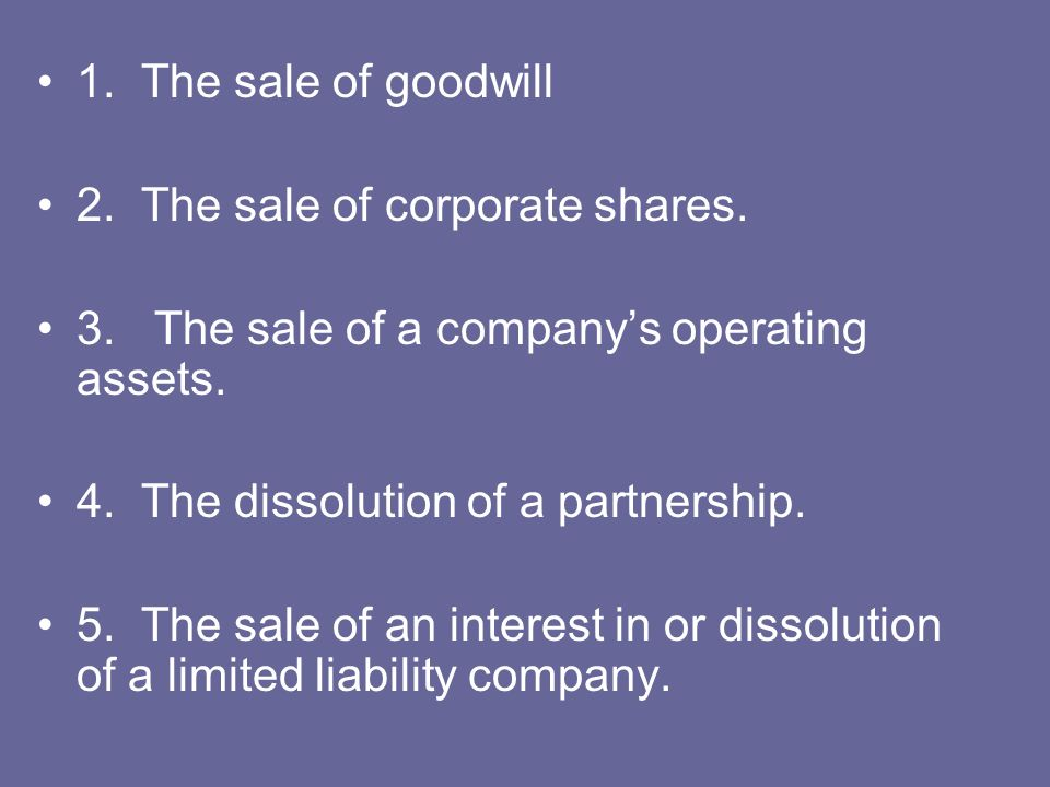 1. The sale of goodwill 2. The sale of corporate shares. 3. The sale of a companys operating assets. 4. The dissolution of a partnership. 5. The sale