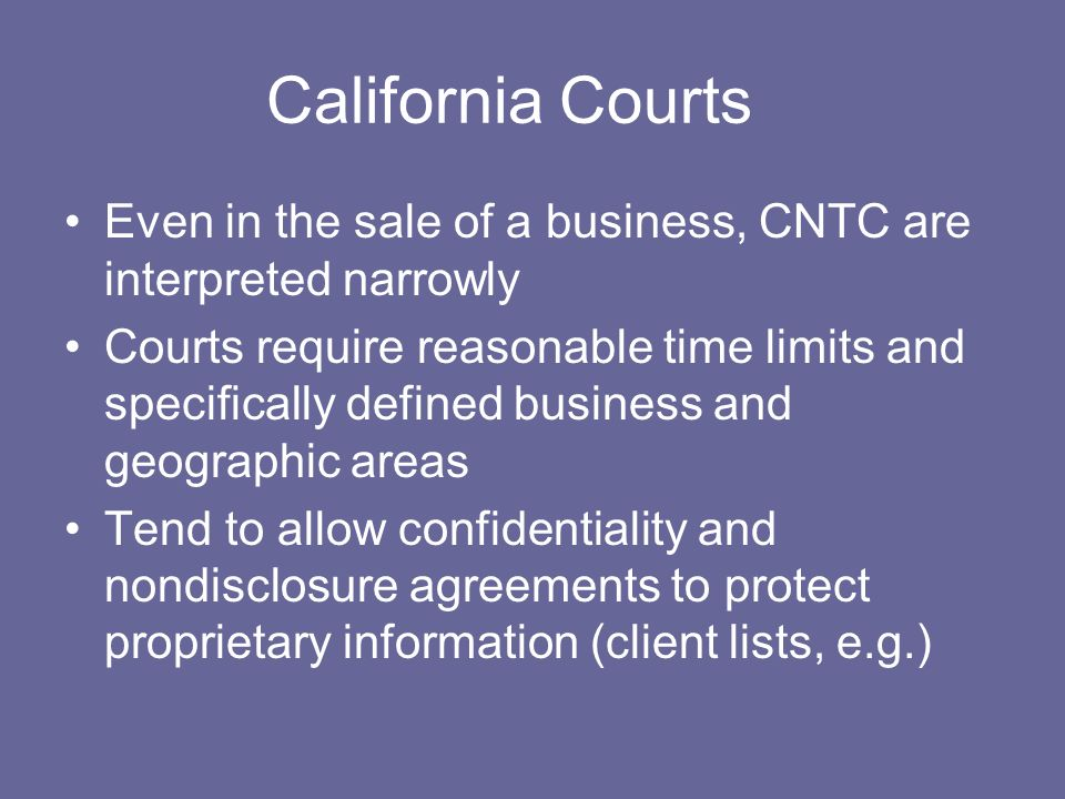 California Courts Even in the sale of a business, CNTC are interpreted narrowly Courts require reasonable time limits and specifically defined busines