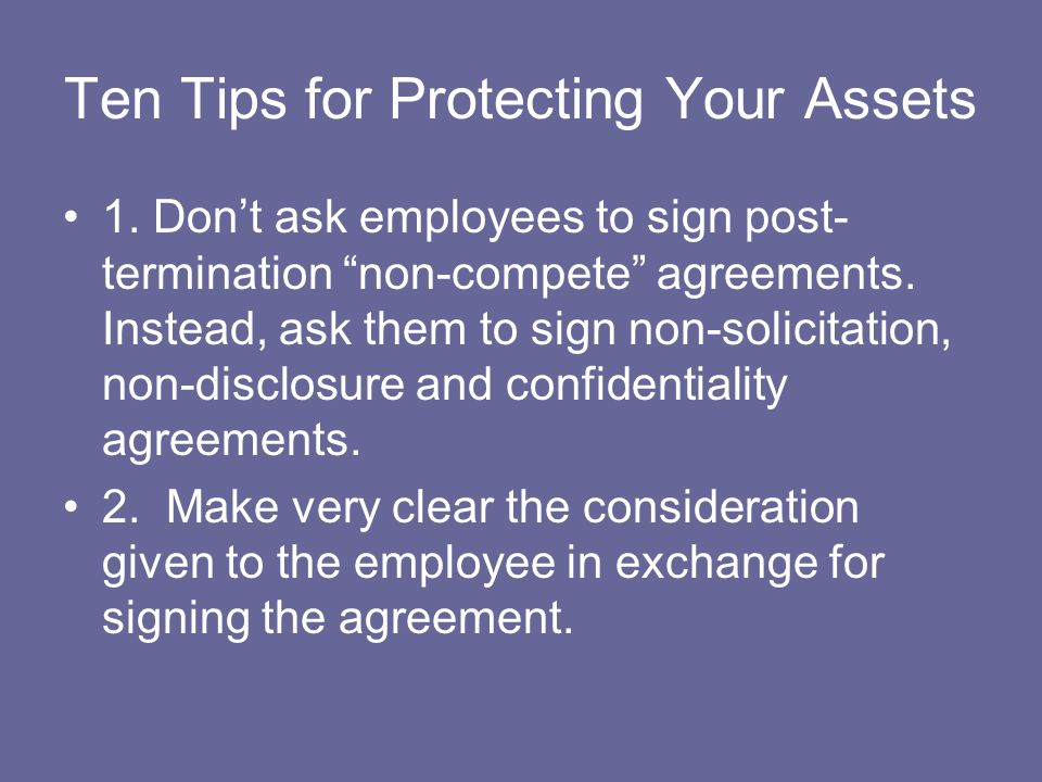 Ten Tips for Protecting Your Assets 1. Dont ask employees to sign post- termination non-compete agreements. Instead, ask them to sign non-solicitation