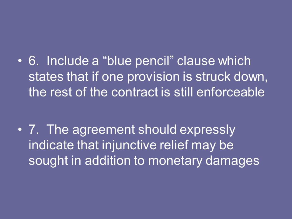 6. Include a blue pencil clause which states that if one provision is struck down, the rest of the contract is still enforceable 7. The agreement shou