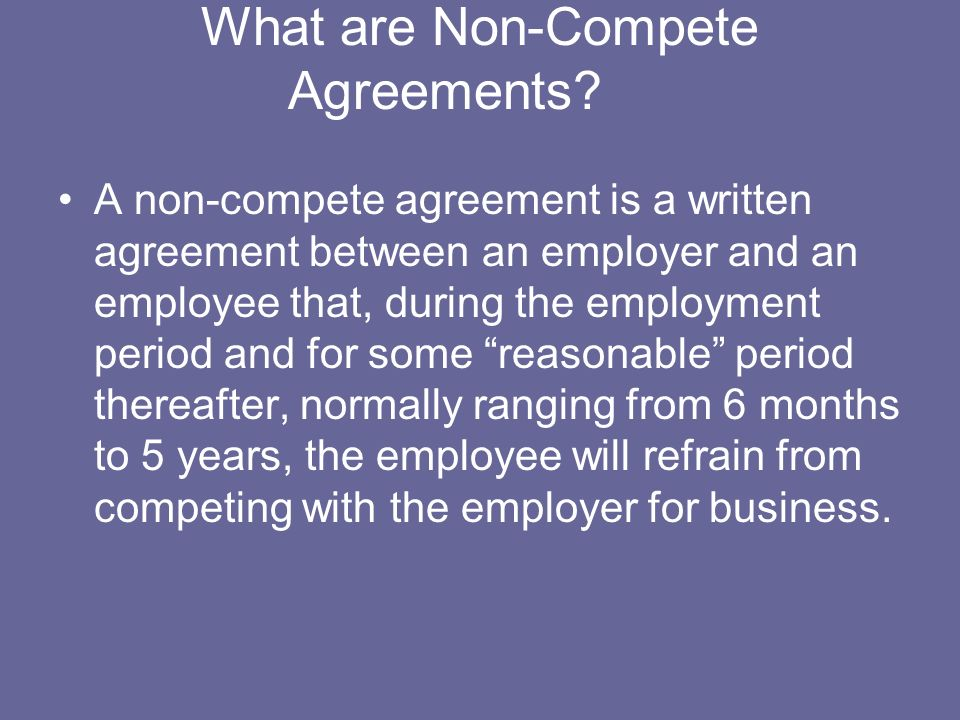 What are Non-Compete Agreements? A non-compete agreement is a written agreement between an employer and an employee that, during the employment period