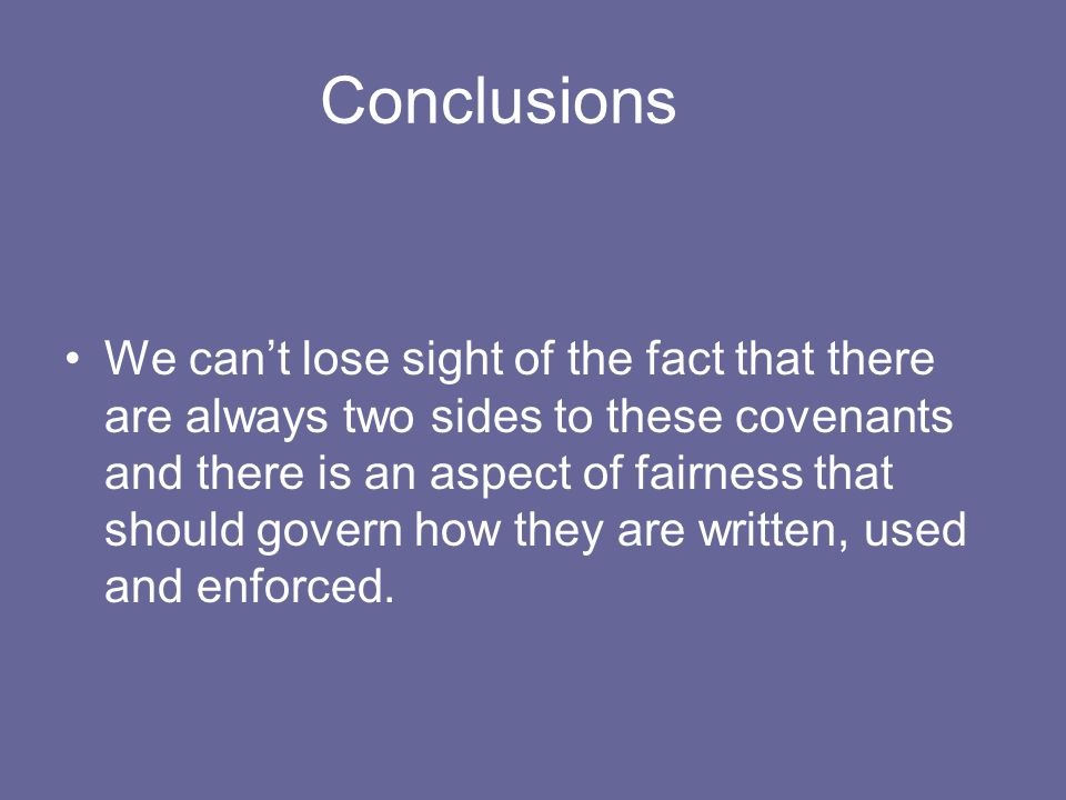 Conclusions We cant lose sight of the fact that there are always two sides to these covenants and there is an aspect of fairness that should govern how they are written, used and enforced.