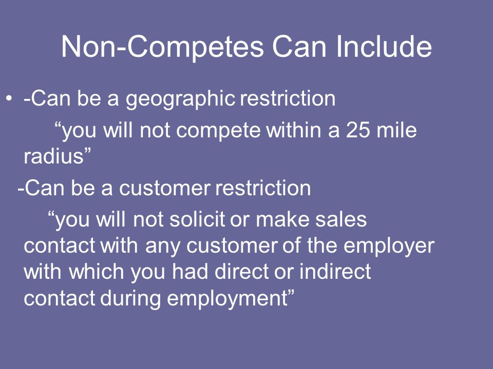 Non-Competes Can Include -Can be a geographic restriction you will not compete within a 25 mile radius -Can be a customer restriction you will not sol