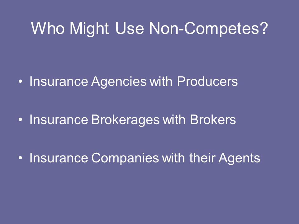 Who Might Use Non-Competes? Insurance Agencies with Producers Insurance Brokerages with Brokers Insurance Companies with their Agents