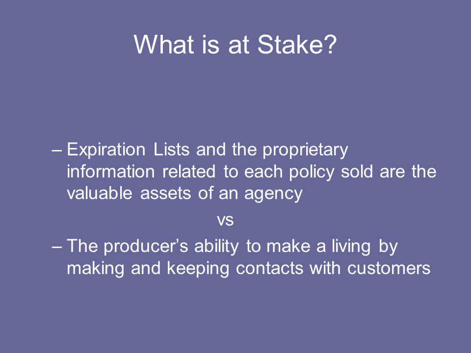 What is at Stake? –Expiration Lists and the proprietary information related to each policy sold are the valuable assets of an agency vs –The producers
