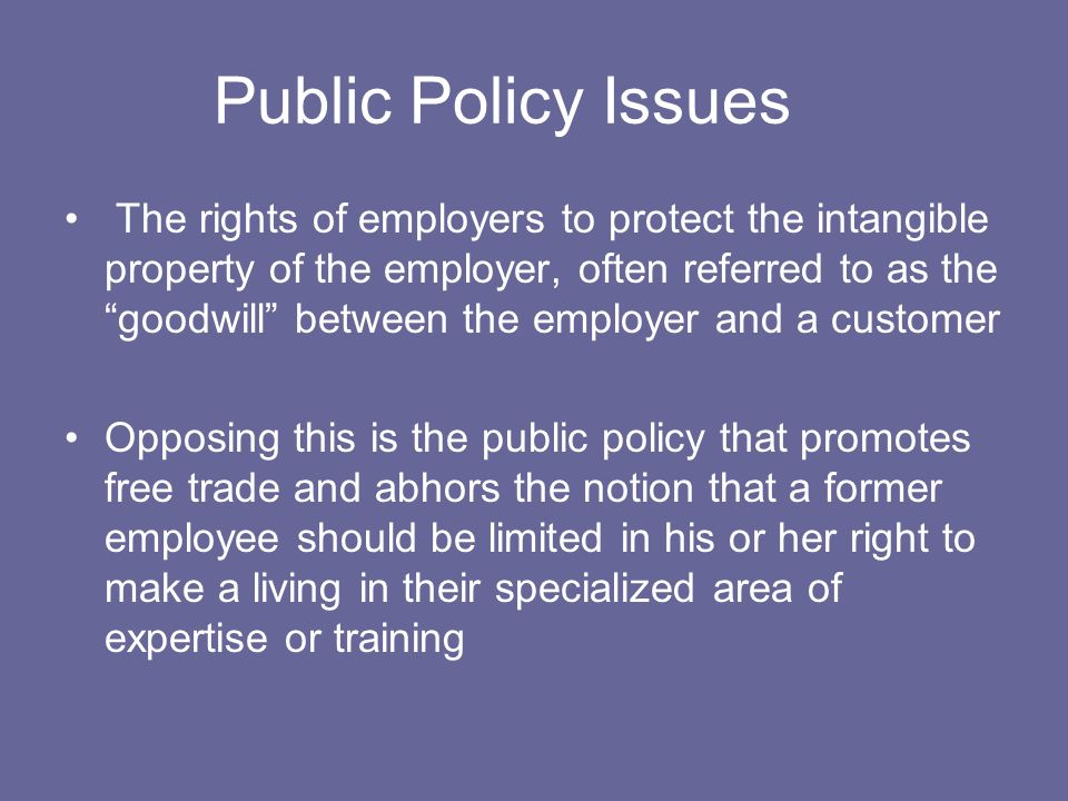 Public Policy Issues The rights of employers to protect the intangible property of the employer, often referred to as the goodwill between the employer and a customer Opposing this is the public policy that promotes free trade and abhors the notion that a former employee should be limited in his or her right to make a living in their specialized area of expertise or training