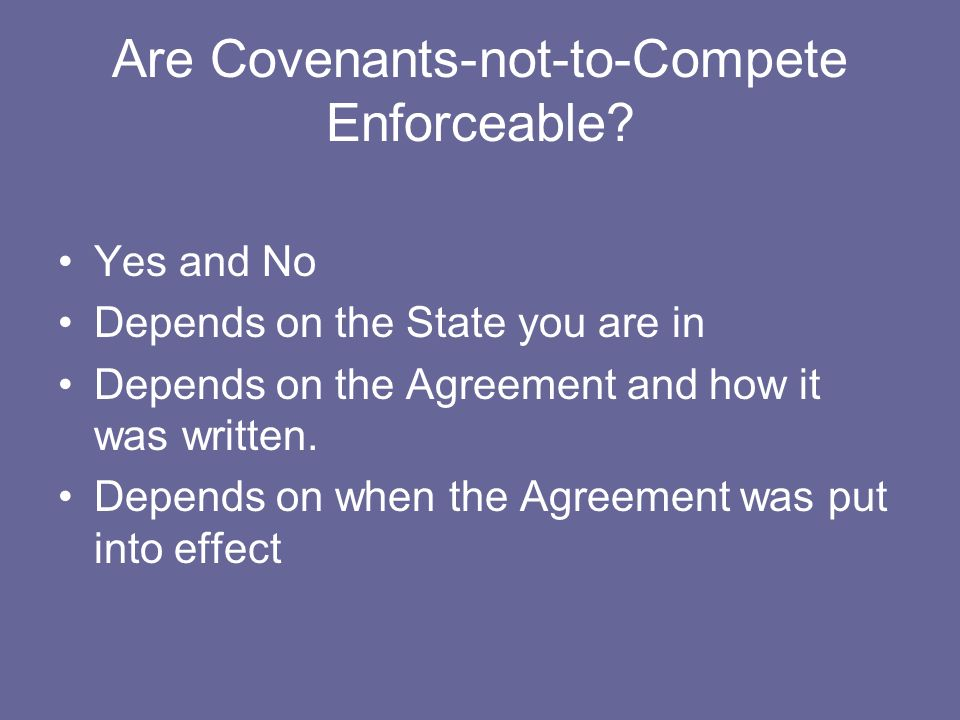 Are Covenants-not-to-Compete Enforceable? Yes and No Depends on the State you are in Depends on the Agreement and how it was written. Depends on when