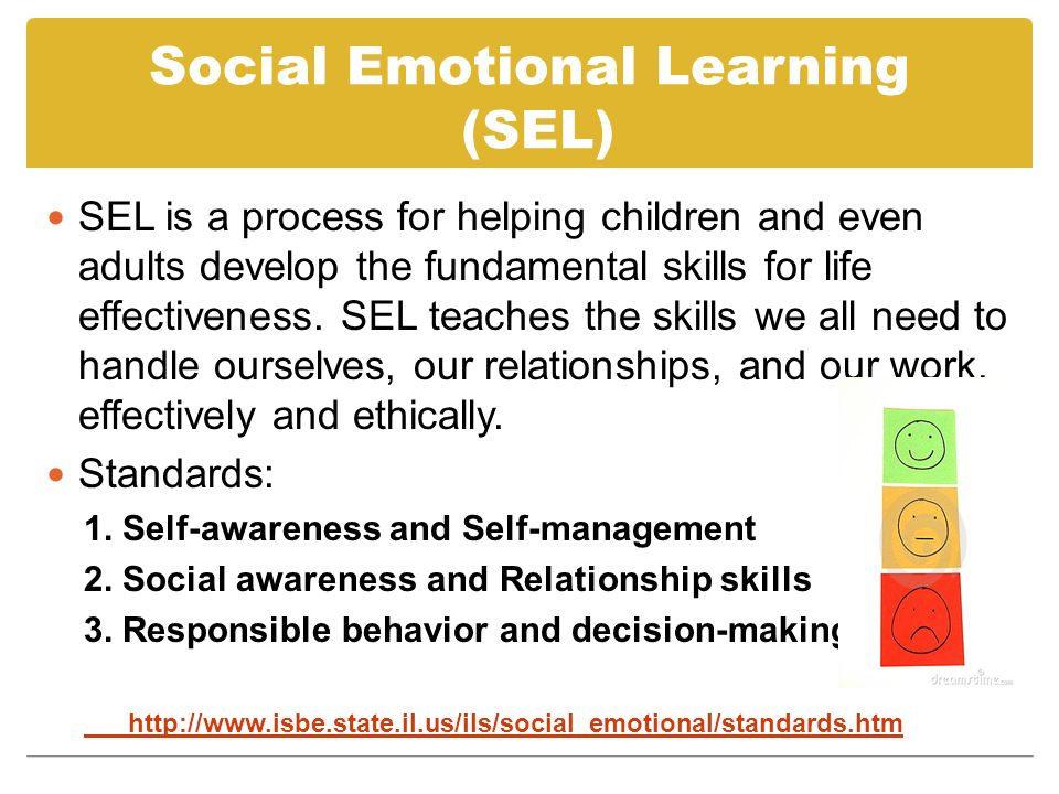 Social Emotional Learning (SEL) SEL is a process for helping children and even adults develop the fundamental skills for life effectiveness.