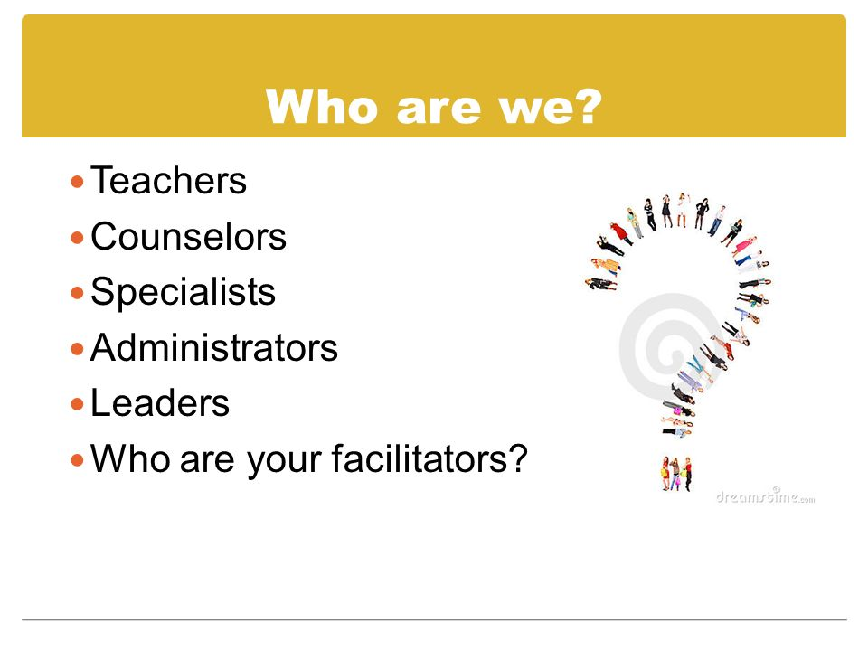 Who are we? Teachers Counselors Specialists Administrators Leaders Who are your facilitators?