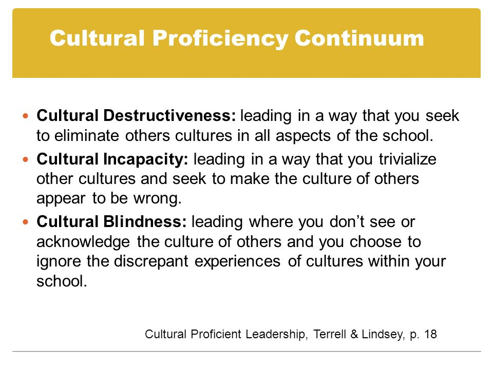 Cultural Proficiency Continuum Cultural Destructiveness: leading in a way that you seek to eliminate others cultures in all aspects of the school. Cul