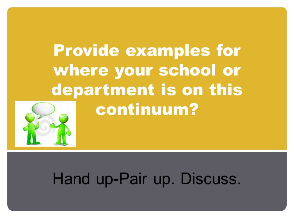 Provide examples for where your school or department is on this continuum? Hand up-Pair up. Discuss.