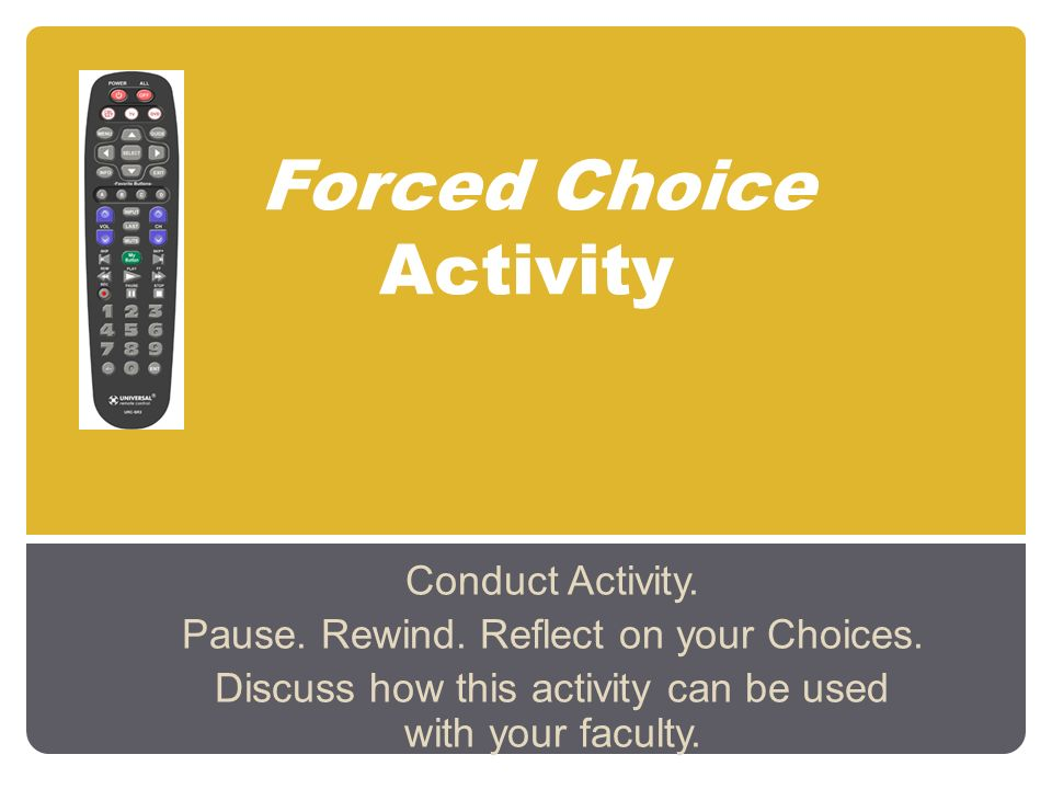 Forced Choice Activity Conduct Activity. Pause. Rewind. Reflect on your Choices. Discuss how this activity can be used with your faculty.