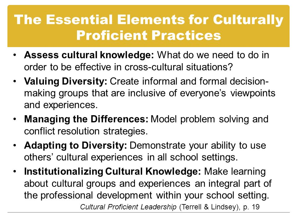The Essential Elements for Culturally Proficient Practices Assess cultural knowledge: What do we need to do in order to be effective in cross-cultural