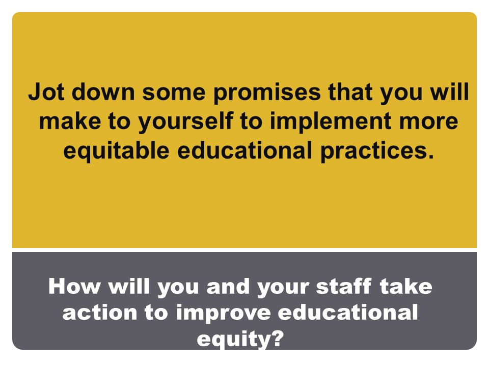 How will you and your staff take action to improve educational equity.