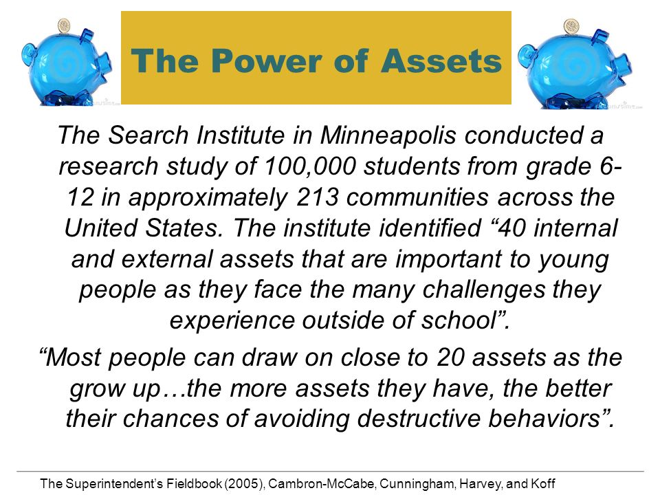 The Power of Assets The Search Institute in Minneapolis conducted a research study of 100,000 students from grade 6- 12 in approximately 213 communities across the United States.