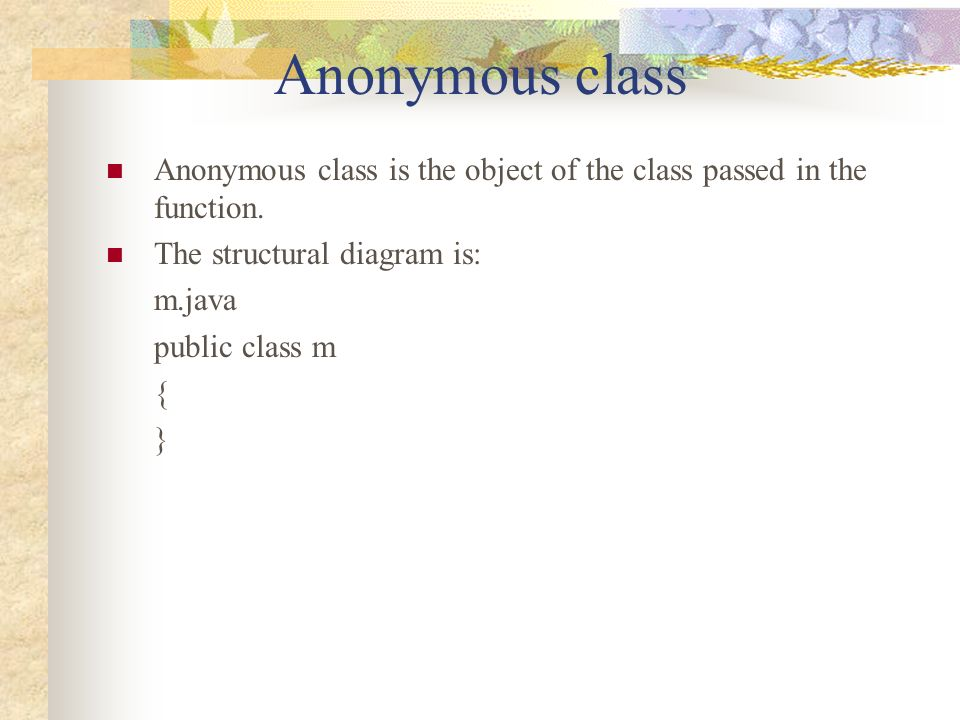 Anonymous class Anonymous class is the object of the class passed in the function.