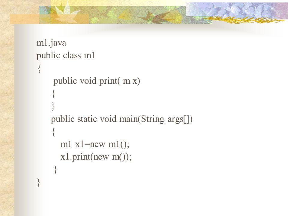 m1.java public class m1 { public void print( m x) { } public static void main(String args[]) { m1 x1=new m1(); x1.print(new m()); }